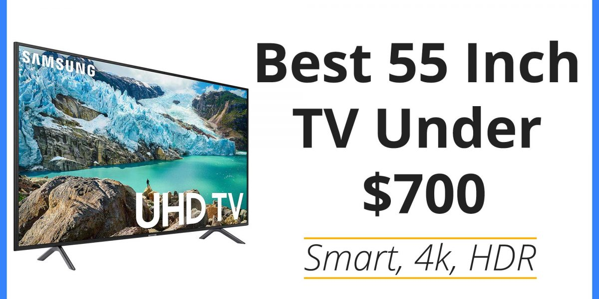 Best 55 Inch TV Under $700 of 2020 – Smart, 4k, HDR